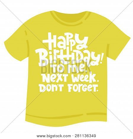 Happy Birthday To Me Next Week Do Not Forget - T Shirt With Hand Drawn Vector Lettering. Unique Comi