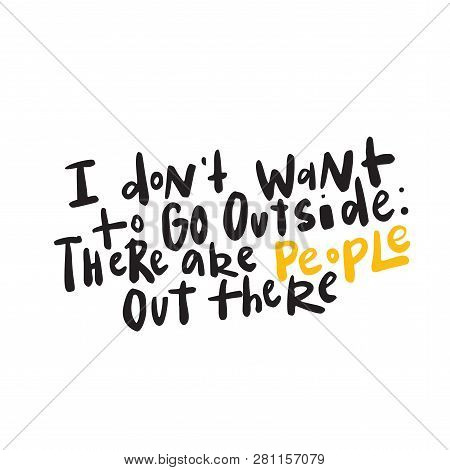 I Dont Want To Go Outside. Funny Introverts Humor. Lettering, Made In Vector.