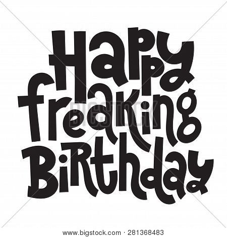 Happy Freaking Birthday - Funny, Comical Birthday Slogan Stylized Typography. Social Media, Poster,