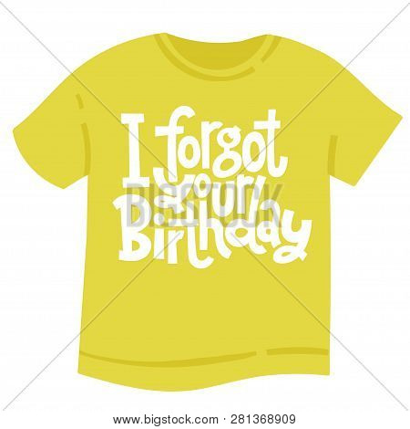 I Forgot Your Birthday - T Shirt With Hand Drawn Vector Lettering. Unique Comic Phrases About Birthd