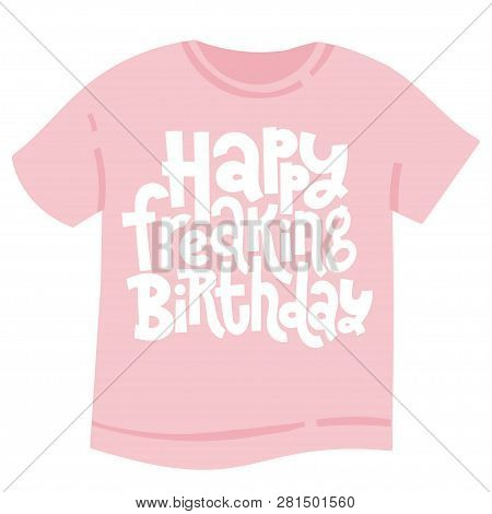 Happy Freaking Birthday - T Shirt With Hand Drawn Vector Lettering. Unique Comic Phrases About Birth