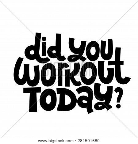 Did You Workout Today. Vector Quote Lettering About Workout, Fitness, Gym, Inspiration To Lose Weigh