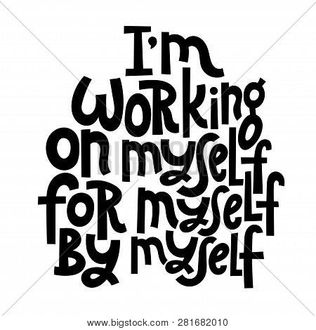 I Am Working On Myself, For Myself, By Myself. Vector Quote Lettering About Fitness, Inspiration To