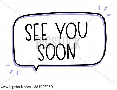 See You Soon Inscription. Handwritten Lettering Illustration. Black Vector Text In Speech Bubble. Si