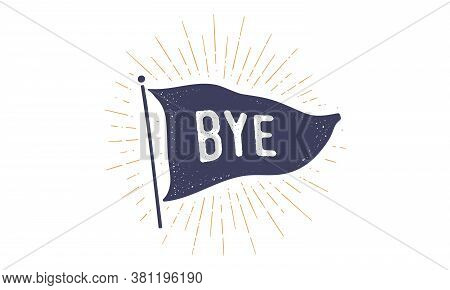Bye. Flag Grahpic. Old Vintage Trendy Flag With Text Bye, Goodbye. Vintage Banner With Ribbon Flag,