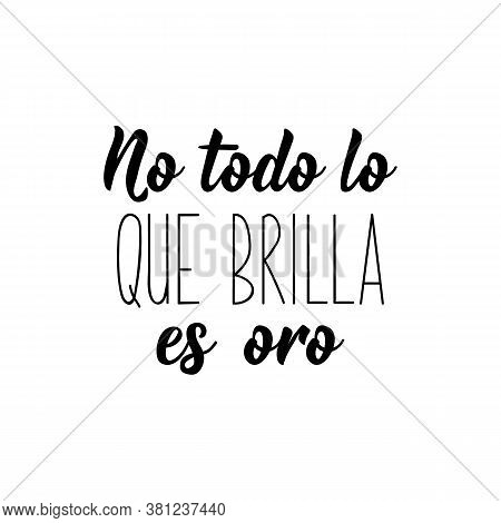 No Todo Lo Que Brilla Es Oro. Lettering. Translation From Spanish - Not All That Glitters Is Gold. E