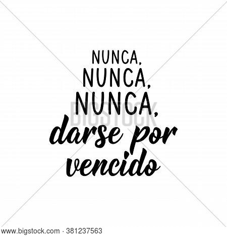 Lettering. Translation From Spanish - Never, Never, Never Give Up. Element For Flyers, Banner, T-shi