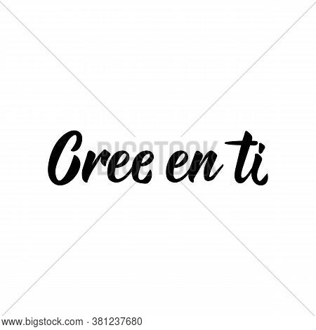Cree En Ti. Lettering. Translation From Spanish - Believe In Yourself. Element For Flyers, Banner, T