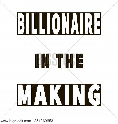 Billionaire In The Making. Vector Quote. Motivational Poster. Optimistic Statement. Inspirational Sl