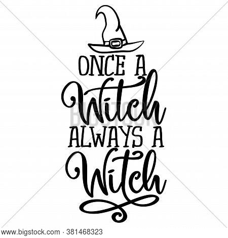 Once A Witch Always A Witch - Halloween Quote On White Background.  Good For T-shirt, Mug, Scrap Boo