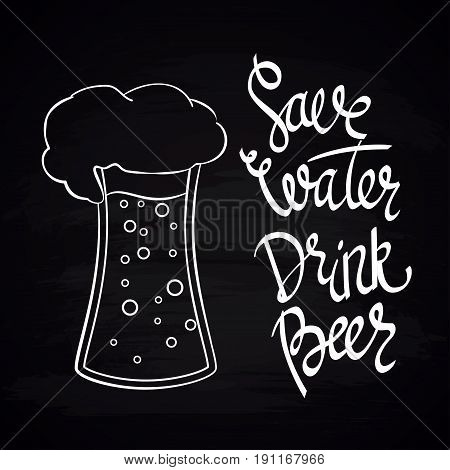 Save Water Drink Beer. Hand-lettering typographic poster. Monochrome vector art. Hand-written text with illustration of beer glass. Chalkboard imitation. Could be used for Oktoberfest advertising, posters, t-shirts design, flyers etc