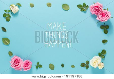 Make Things Happen Message With Roses And Leaves