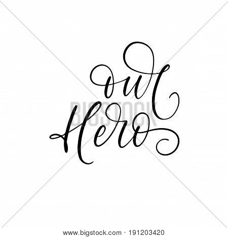 Our hero phrase. Lettering for Father's day. Ink illustration. Modern brush calligraphy. Isolated on white background.