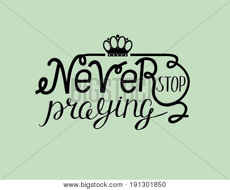 Hand lettering Never stop praying with crown. Biblical background. New Testament. Quote. Modern calligraphy