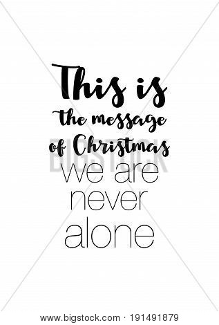 Isolated calligraphy on white background. Quote about winter and Christmas. This is the message of Christmas: we are never alone.