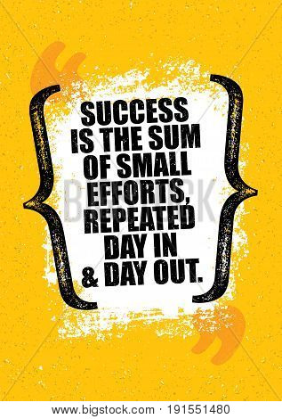 Success Is The Sum Of Small Efforts, Repeated Day In Day Out. Inspiring Creative Motivation Quote Poster Template. Vector Typography Banner Design Concept On Grunge Texture Rough Background