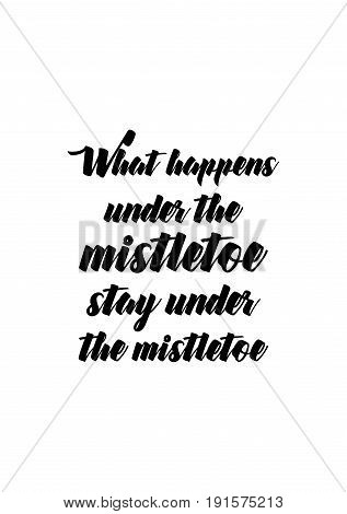Isolated calligraphy on white background. Quote about winter and Christmas. What happens under the mistletoe, stay under the mistletoe.