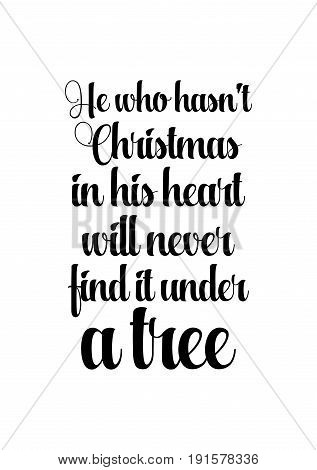 Isolated calligraphy on white background. Quote about winter and Christmas. He who has not Christmas in his heart will never find it under a tree.