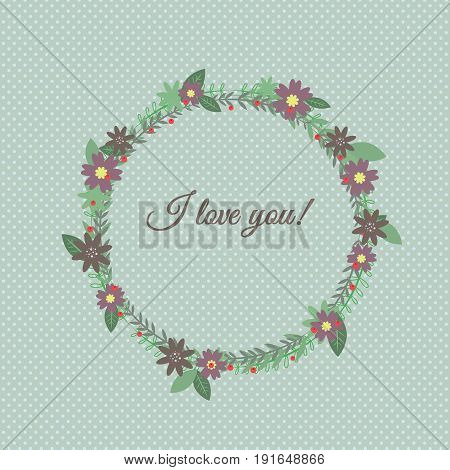 A cute floral pattern. A wreath of burgundy flowers and green leaves and twigs. Caption I love you. Blue background in polkadots. Vector illustration. Can be used for cards