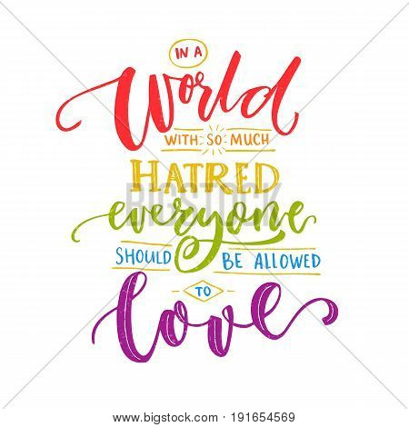 In a world with so much hatred, everyone should be allowed to love. Inspiration romantic saying with rainbow words. Gay pride quote for t-shirts and posters