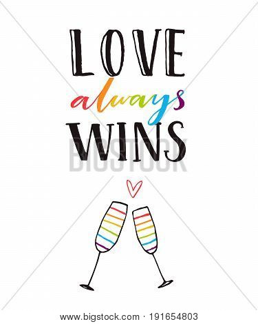 Love always wins. Romantic quote poster with hand drawn clang glasses. Gay wedding card, rainbow letters. Pride design