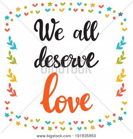 We All Deserve Love. Hand Drawn Motivational Quote. Beautiful Lettering