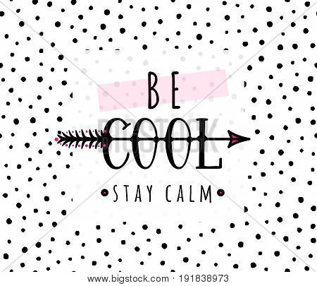 Vector illustration of be cool, stay calm inspirational quote background with hand drawn arrow, text sign, square frame. Creative girlish fashion print on seamless black dot pattern