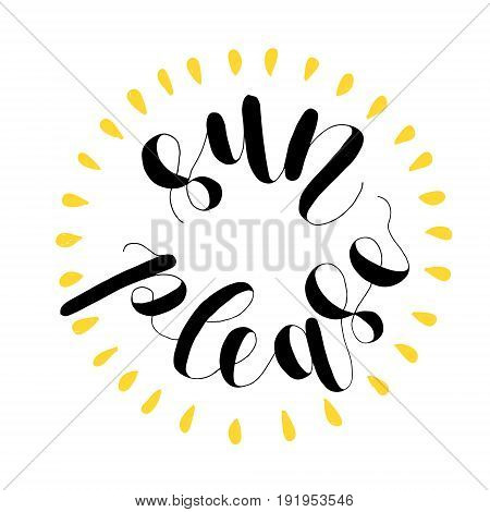 Sun please. Lettering vector illustration. Inspiring quote. Motivating modern calligraphy. Great for postcards, prints and posters, greeting cards, home decor, apparel design and more.