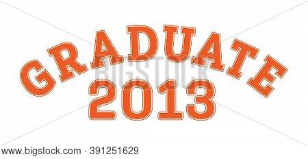 Graduated In 2013. Lettering For A Senior Class, Reunion, Or Special Event. Vector For Printing On C