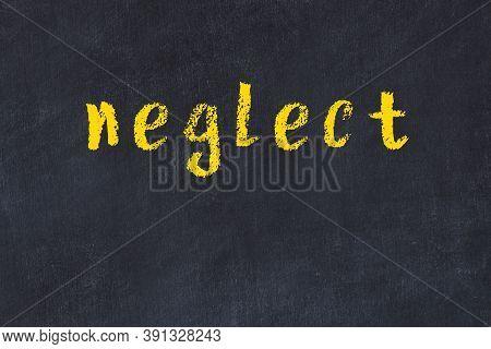 Chalk Handwritten Inscription Neglect On Black Desk