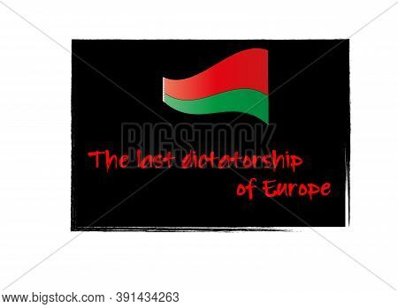 Red-green Flag Of Belarus And Inscription Last Dictatorship Of Europe