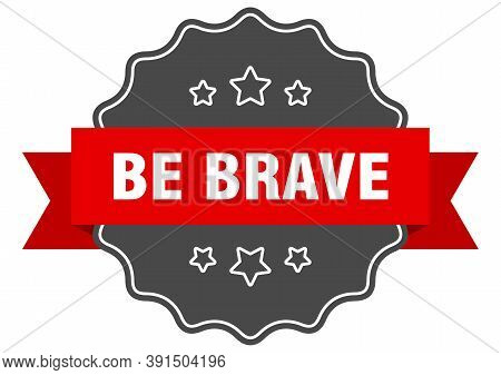 Be Brave Label. Be Brave Isolated Seal. Sticker. Sign