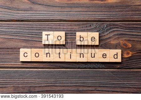 To Be Continued Word Written On Wood Block. To Be Continued Text On Cement Table For Your Desing, Co
