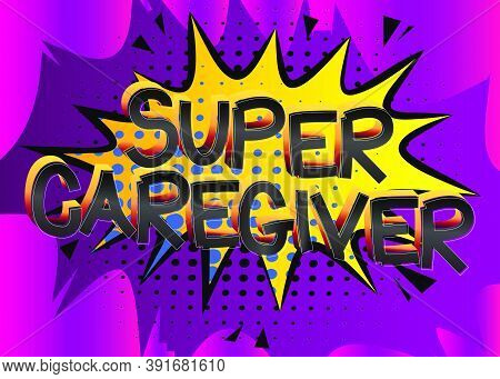 Super Caregiver Comic Book Style Cartoon Words On Abstract Colorful Comics Background.