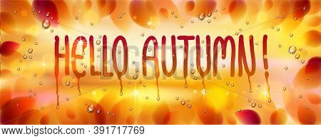 Hello Autumn Word Drawn On A Window, Yellow And Red Leaves And Water Rain Drops Or Condensate Macro,