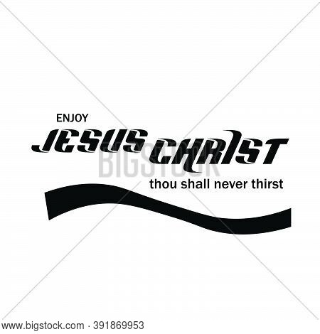 Enjoy Jesus Christ Thou Shall Never Thirst, Christian Faith, Typography For Print Or Use As Poster,