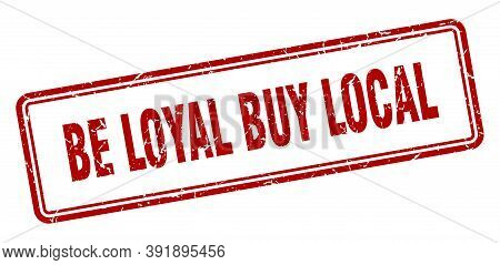 Be Loyal Buy Local Stamp. Square Grunge Sign On White Background