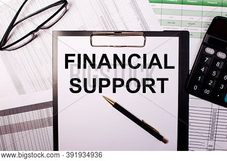 Financial Support Is Written On A White Sheet Of Paper, Near The Glasses And The Calculator.