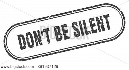 Dont Be Silent Stamp. Rounded Grunge Textured Sign. Label