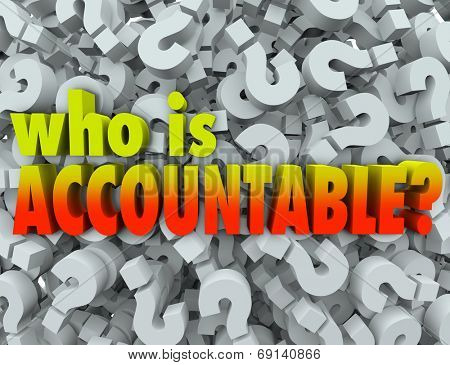 Who is Accountable words in 3d letters surrounded by question marks asking if you or someone else is responsible for a job being done right and no mistakes