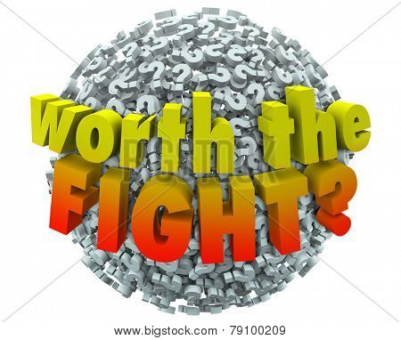 Worth the Fight 3d words on a ball or sphere of question marks to ask if the challenge, investment or sacrifice will lead to a worthwhile, important or valuable goal or outcome poster