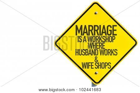 Marriage Is a Workshop Where Husband Works & Wife Shops sign isolated on white background