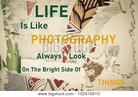Life is Like Photography Always Look on the Bright Side of Things - Inspirational message written on vintage grunge background with Old Torn Posters. Motivational concept image poster