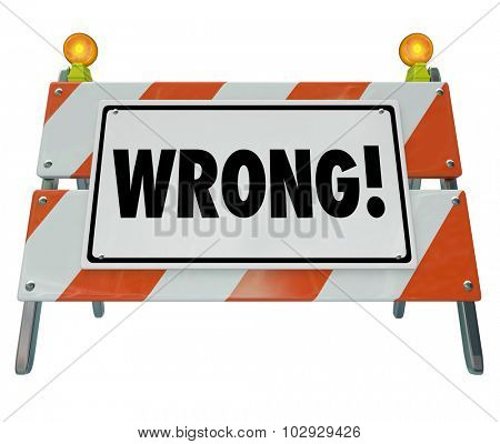 Wrong word on a road construction sign or barrier to illustrate a reaction or outcome that is a mistake, bad, poor, error or mismanaged project