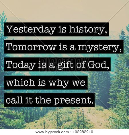 Inspirational Typographic Quote - yesterday is history tomorrow is a mystery. today is a gift of god..