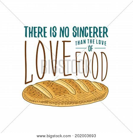 Loaf and bread or kitchen, cooking stuff for menu decoration. baking logo emblem or label, engraved hand drawn in old sketch or and vintage style. There is no sincerer love of food
