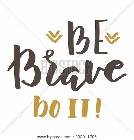 Hand drawn quote about courage and braveness. Be brave do it phrase for card or poster. Vector inspirational quote. Ink illustration. Modern brush calligraphy.