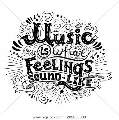 Music is what feelings sound like. Inspirational quote. Hand drawn vintage illustration with black and white hand-lettering. This illustration can be used as a print on t-shirts and bags or as a poster. Vector illustration