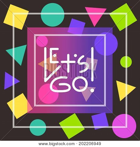Let's go white linear lettering in thin square frames on black background decorated with randomly placed colorful geometric shapes (triangles circles squares).Inspiring creative 80s/90s style print
