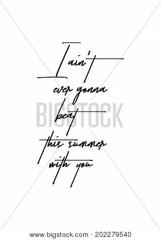 Hand drawn holiday lettering. Ink illustration. Modern brush calligraphy. Isolated on white background. I ain't ever gonna beat this summer with you.